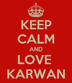 Poster: KEEP CALM AND LOVE  KARWAN