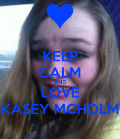 Poster: KEEP CALM AND LOVE KASEY MCHOLM