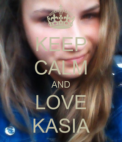 Poster: KEEP CALM AND LOVE KASIA