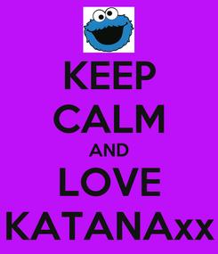 Poster: KEEP CALM AND LOVE KATANAxx