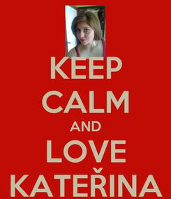 Poster: KEEP CALM AND LOVE KATEŘINA
