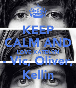 Poster: KEEP CALM AND LOVE KATELYN - Vic, Oliver, Kellin