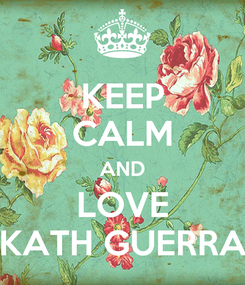 Poster: KEEP CALM AND LOVE KATH GUERRA