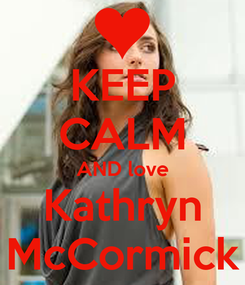 Poster: KEEP CALM AND love Kathryn McCormick