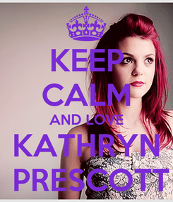Poster: KEEP CALM AND LOVE KATHRYN  PRESCOTT