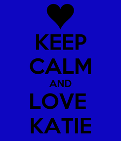 Poster: KEEP CALM AND LOVE  KATIE