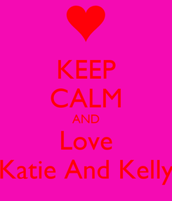 Poster: KEEP CALM AND Love Katie And Kelly