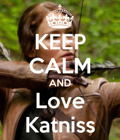 Poster: KEEP CALM AND Love Katniss