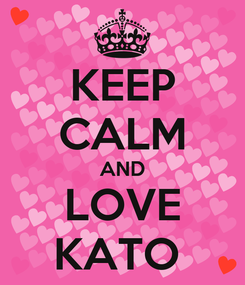 Poster: KEEP CALM AND LOVE KATO