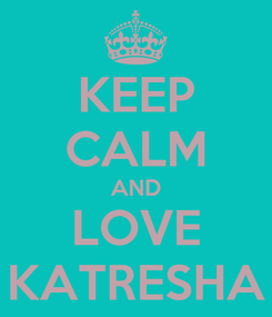 Poster: KEEP CALM AND LOVE KATRESHA