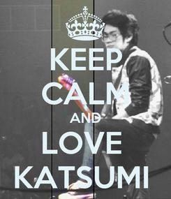 Poster: KEEP CALM AND LOVE  KATSUMI