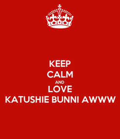 Poster: KEEP CALM AND LOVE KATUSHIE BUNNI AWWW