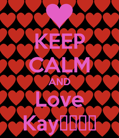 Poster: KEEP CALM AND Love Kay💯❤️😘