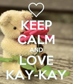 Poster: KEEP CALM AND LOVE KAY-KAY