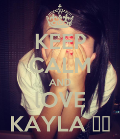 Poster: KEEP CALM AND lOVE KAYLA ♥♥