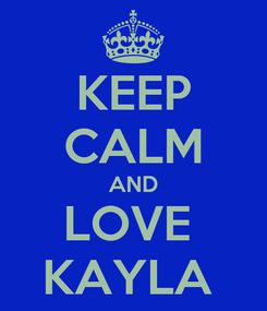 Poster: KEEP CALM AND LOVE  KAYLA