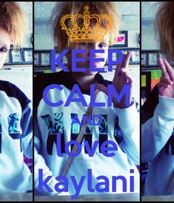 Poster: KEEP CALM AND love kaylani