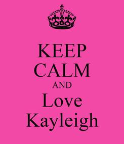 Poster: KEEP CALM AND Love Kayleigh