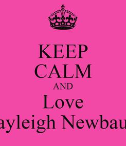 Poster: KEEP CALM AND Love Kayleigh Newbauer