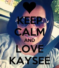 Poster: KEEP CALM AND LOVE KAYSEE