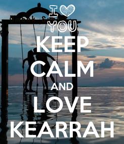 Poster: KEEP CALM AND LOVE KEARRAH