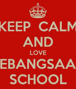 Poster: KEEP  CALM AND LOVE KEBANGSAAN SCHOOL