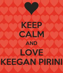 Poster: KEEP CALM AND LOVE KEEGAN PIRINI