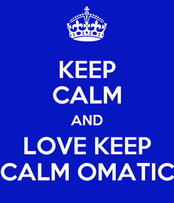 Poster: KEEP CALM AND LOVE KEEP CALM OMATIC