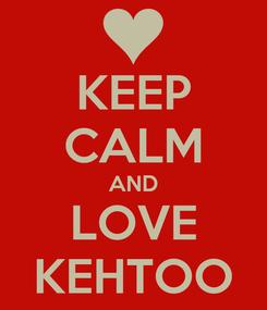 Poster: KEEP CALM AND LOVE KEHTOO