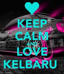 Poster: KEEP CALM AND LOVE KELBARU