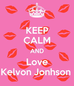 Poster: KEEP CALM AND Love Kelvon Jonhson