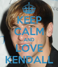 Poster: KEEP CALM AND LOVE KENDALL