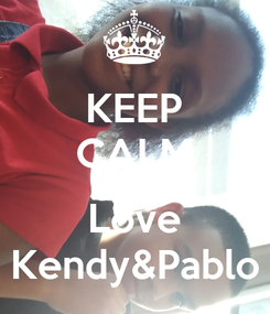 Poster: KEEP CALM AND Love Kendy&Pablo