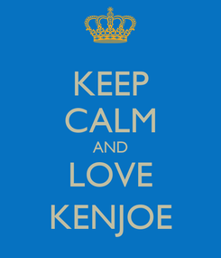 Poster: KEEP CALM AND LOVE KENJOE