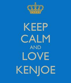 Poster: KEEP CALM AND LOVE KENJOE