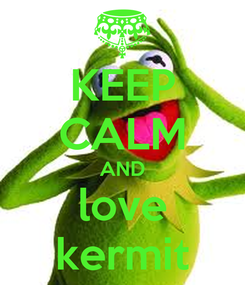 Poster: KEEP CALM AND love kermit