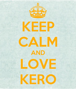 Poster: KEEP CALM AND LOVE KERO