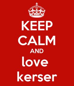 Poster: KEEP CALM AND love  kerser