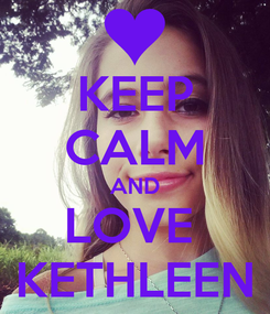 Poster: KEEP CALM AND LOVE  KETHLEEN