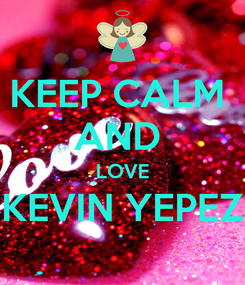 Poster: KEEP CALM  AND  LOVE KEVIN YEPEZ