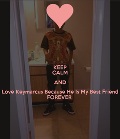 Poster: KEEP CALM AND Love Keymarcus Because He Is My Best Friend FOREVER