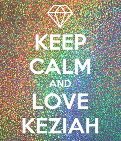Poster: KEEP CALM AND LOVE KEZIAH
