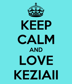 Poster: KEEP CALM AND LOVE KEZIAII