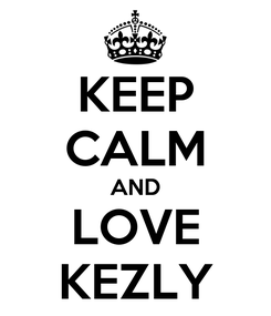 Poster: KEEP CALM AND LOVE KEZLY