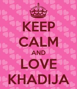 Poster: KEEP CALM AND LOVE KHADIJA
