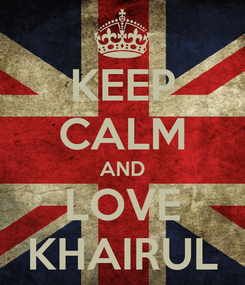 Poster: KEEP CALM AND LOVE KHAIRUL