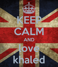 Poster: KEEP CALM AND love khaled