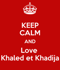 Poster: KEEP CALM AND Love  Khaled et Khadija