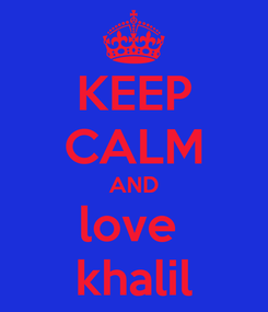 Poster: KEEP CALM AND love  khalil