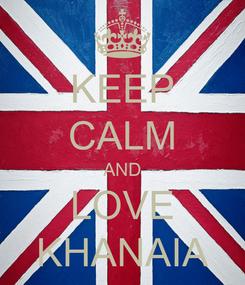 Poster: KEEP CALM AND LOVE KHANAIA